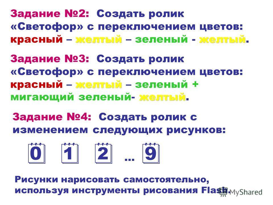 желтыйжелтый Задание 2: Создать ролик «Светофор» с переключением цветов: красный – желтый – зеленый - желтый. желтый желтый Задание 3: Создать ролик «Светофор» с переключением цветов: красный – желтый – зеленый + мигающий зеленый- желтый. Задание 4: