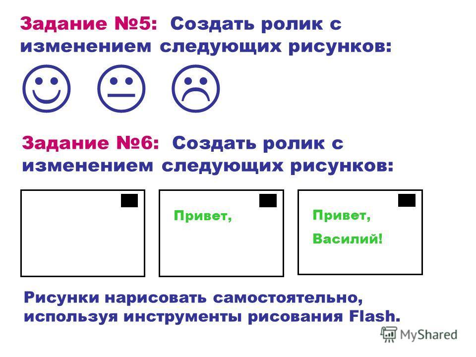 Задание 5: Создать ролик с изменением следующих рисунков: Рисунки нарисовать самостоятельно, используя инструменты рисования Flash. Задание 6: Создать ролик с изменением следующих рисунков: Привет, Василий!