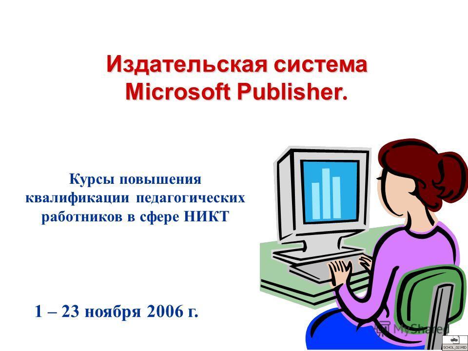 Издательская система Microsoft Publisher Издательская система Microsoft Publisher. Курсы повышения квалификации педагогических работников в сфере НИКТ 1 – 23 ноября 2006 г.