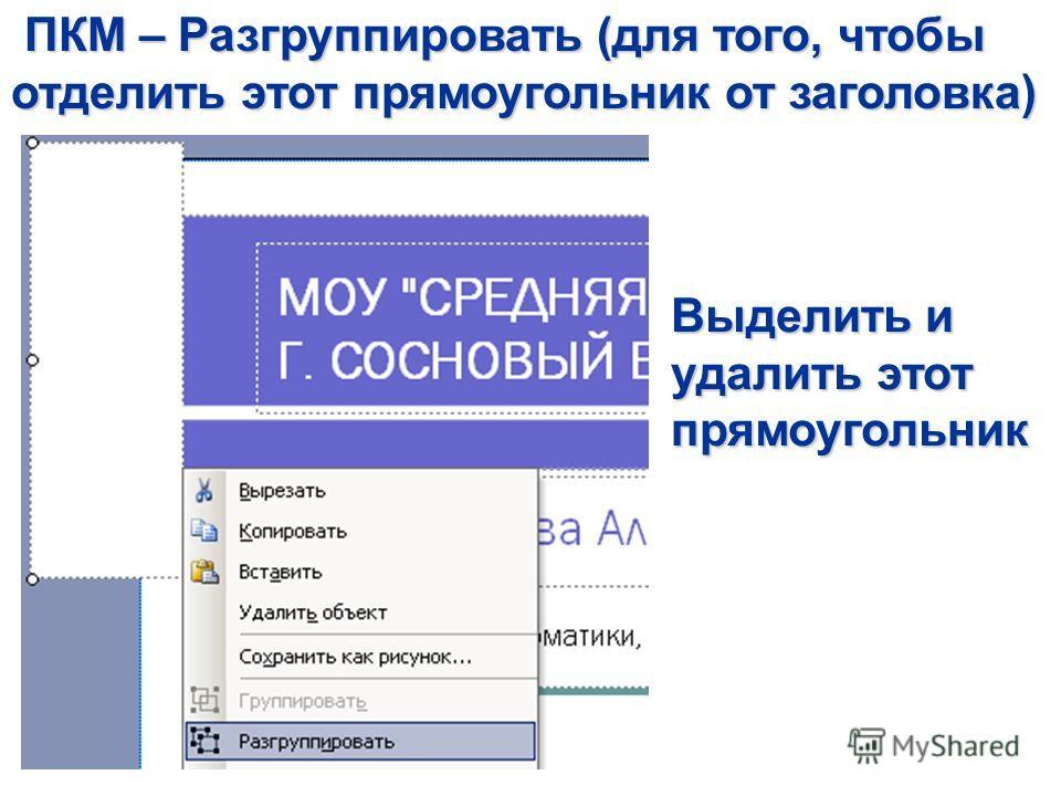 ПКМ – Разгруппировать (для того, чтобы отделить этот прямоугольник от заголовка) ПКМ – Разгруппировать (для того, чтобы отделить этот прямоугольник от заголовка) Выделить и удалить этот прямоугольник