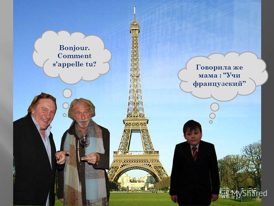 Говорила же мама : Учи французский Bonjour. Comment sappelle tu?