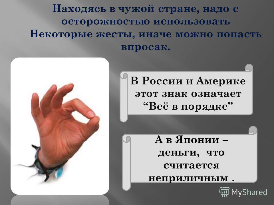 В России и Америке этот знак означаетВсё в порядке А в Японии – деньги, что считается неприличным. Находясь в чужой стране, надо с осторожностью использовать Некоторые жесты, иначе можно попасть впросак.