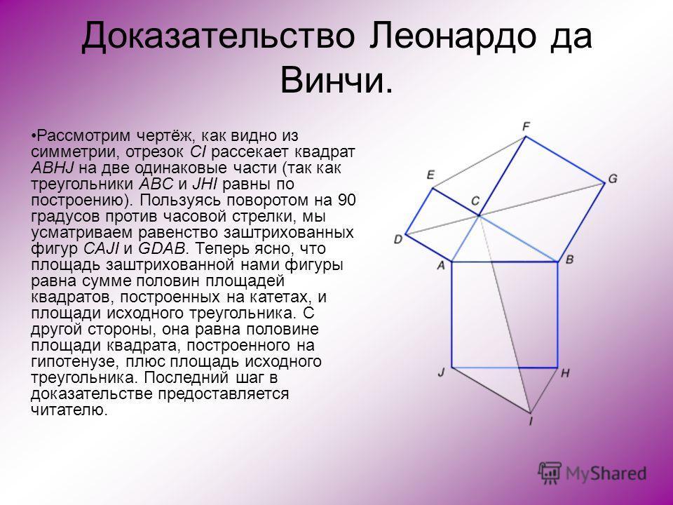 Доказательство Леонардо да Винчи. Рассмотрим чертёж, как видно из симметрии, отрезок CI рассекает квадрат ABHJ на две одинаковые части (так как треугольники ABC и JHI равны по построению). Пользуясь поворотом на 90 градусов против часовой стрелки, мы