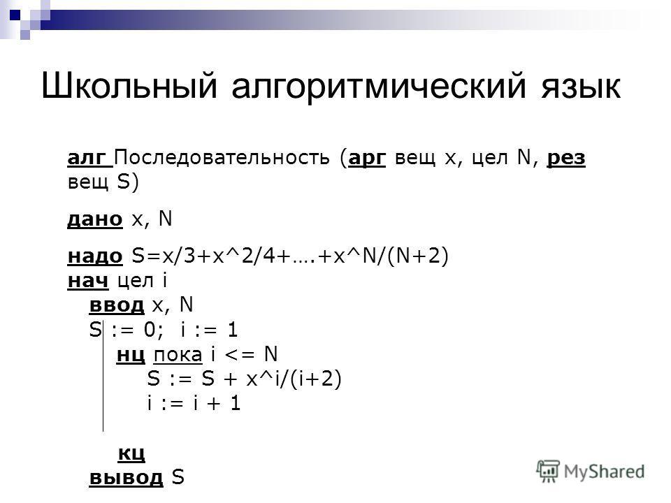 Школьный алгоритмический язык алг Последовательность (арг вещ х, цел N, рез вещ S) дано x, N надо S=x/3+x^2/4+….+x^N/(N+2) нач цел i ввод x, N S := 0; i := 1 нц пока i