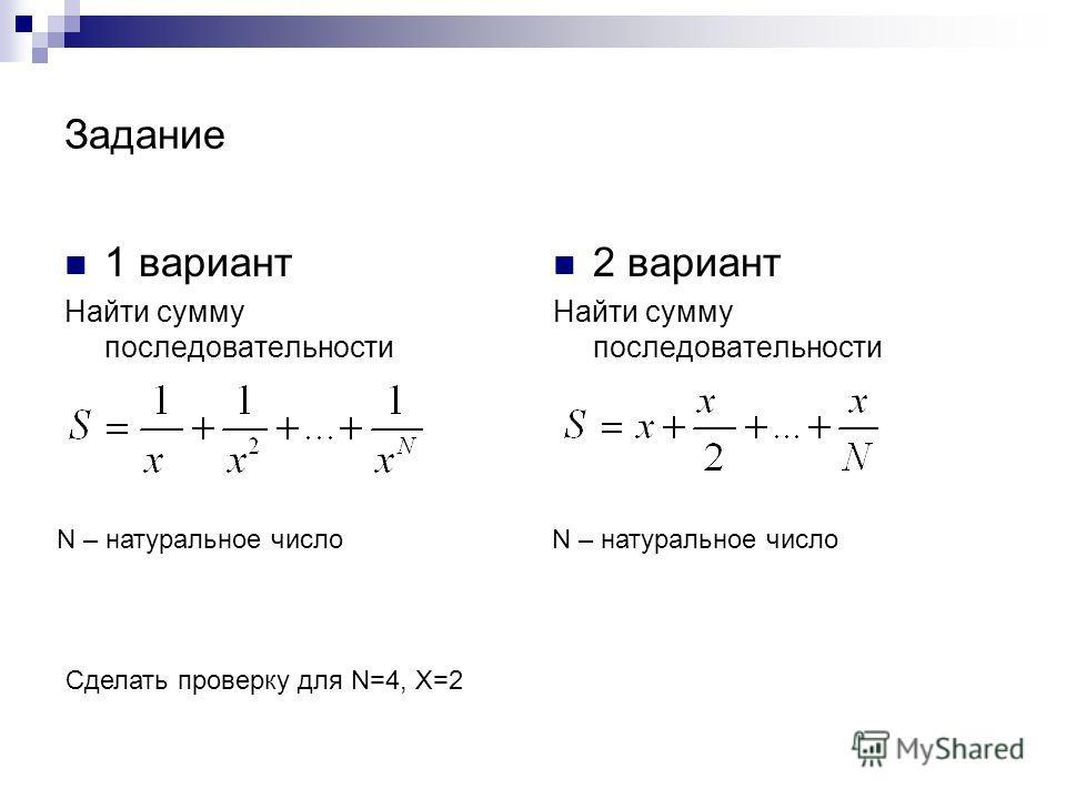 Задание 1 вариант Найти сумму последовательности 2 вариант Найти сумму последовательности N – натуральное число Сделать проверку для N=4, X=2