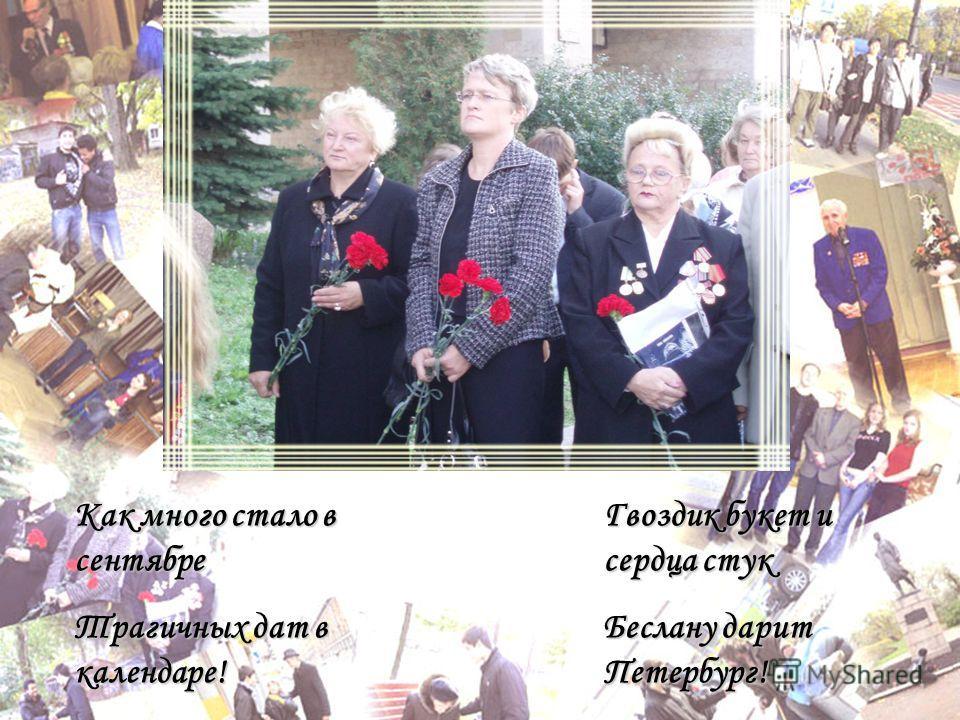 Как много стало в сентябре Трагичных дат в календаре! Гвоздик букет и сердца стук Беслану дарит Петербург!