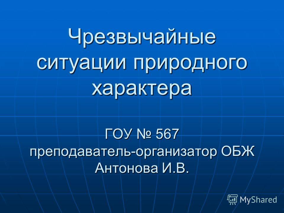 Чрезвычайные ситуации природного характера ГОУ 567 преподаватель-организатор ОБЖ Антонова И.В.