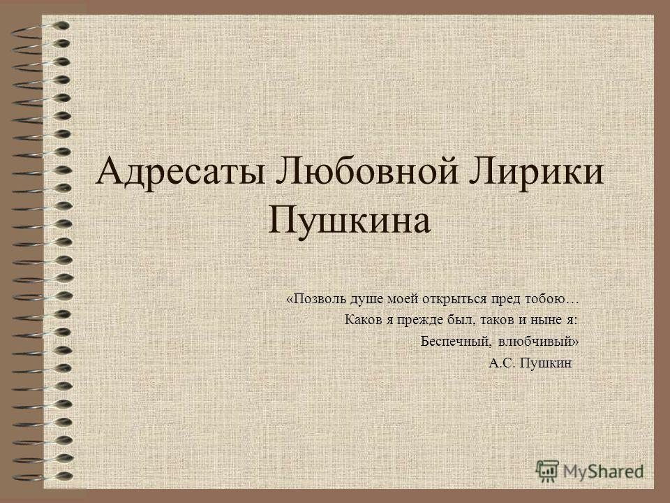 Адресаты Любовной Лирики Пушкина «Позволь душе моей открыться пред тобою… Каков я прежде был, таков и ныне я: Беспечный, влюбчивый» А.С. Пушкин