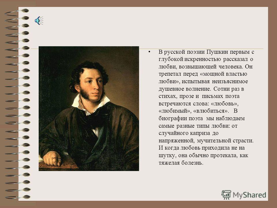В русской поэзии Пушкин первым с глубокой искренностью рассказал о любви, возвышающей человека. Он трепетал перед «мощной властью любви», испытывая неизъяснимое душевное волнение. Сотни раз в стихах, прозе и письмах поэта встречаются слова: «любовь»,