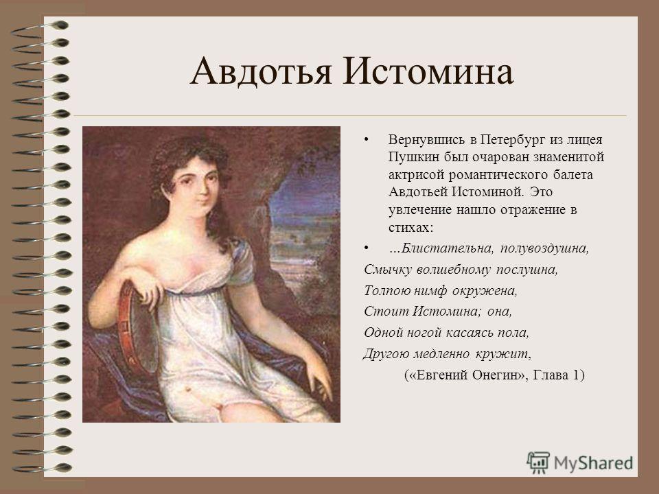 Авдотья Истомина Вернувшись в Петербург из лицея Пушкин был очарован знаменитой актрисой романтического балета Авдотьей Истоминой. Это увлечение нашло отражение в стихах: …Блистательна, полувоздушна, Смычку волшебному послушна, Толпою нимф окружена,