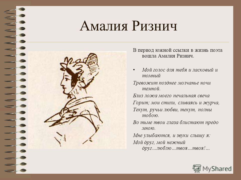 Амалия Ризнич В период южной ссылки в жизнь поэта вошла Амалия Ризнич. Мой голос для тебя и ласковый и томный Тревожит позднее молчанье ночи темной. Близ ложа моего печальная свеча Горит; мои стихи, сливаясь и журча, Текут, ручьи любви, текут, полны