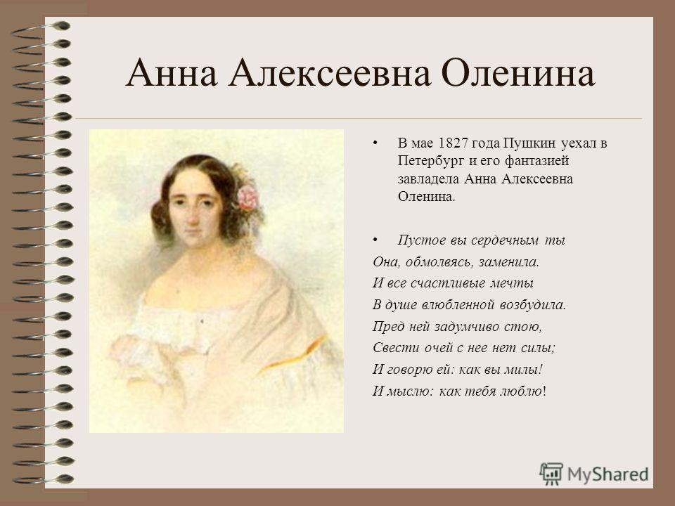 Анна Алексеевна Оленина В мае 1827 года Пушкин уехал в Петербург и его фантазией завладела Анна Алексеевна Оленина. Пустое вы сердечным ты Она, обмолвясь, заменила. И все счастливые мечты В душе влюбленной возбудила. Пред ней задумчиво стою, Свести о