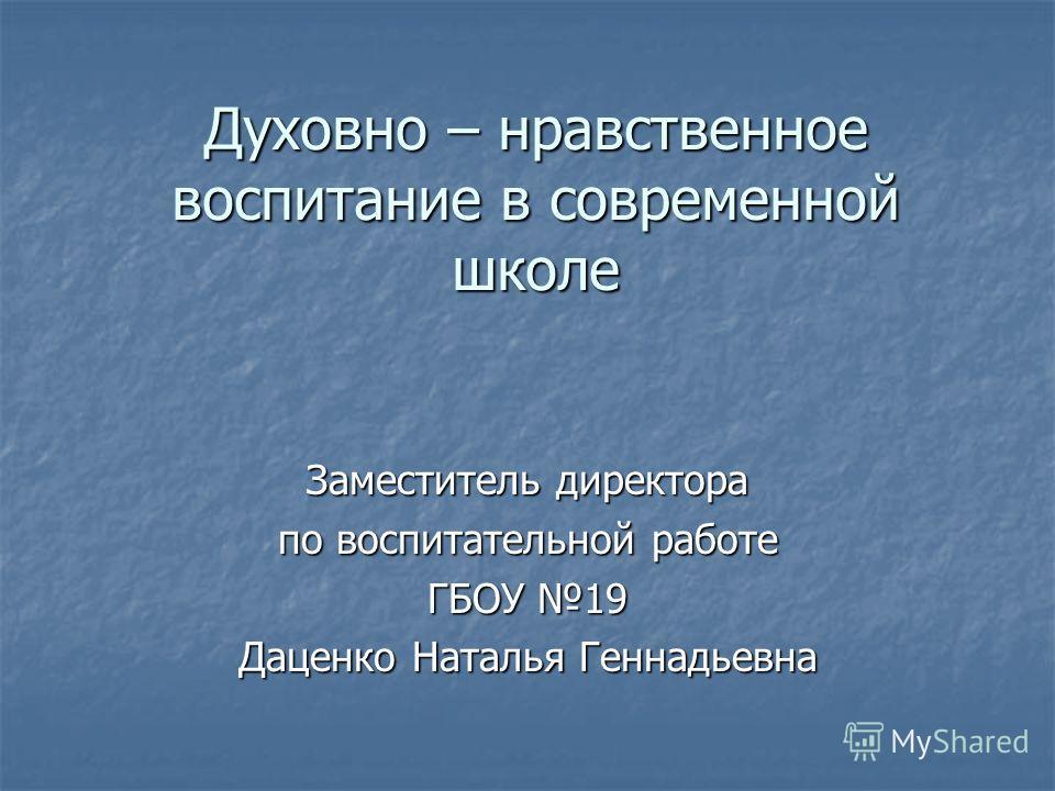 Духовно – нравственное воспитание в современной школе Заместитель директора по воспитательной работе ГБОУ 19 Даценко Наталья Геннадьевна