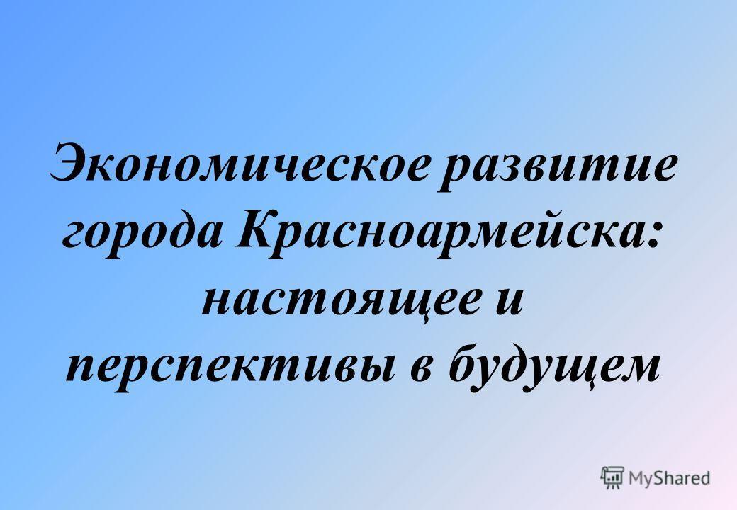 Экономическое развитие города Красноармейска: настоящее и перспективы в будущем