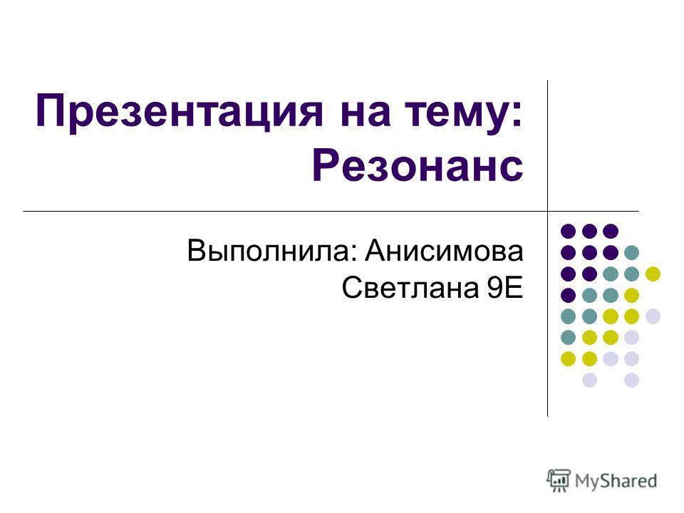 Презентация на тему: Резонанс Выполнила: Анисимова Светлана 9Е
