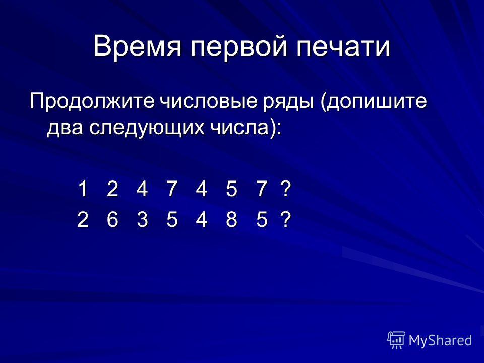 Время первой печати Продолжите числовые ряды (допишите два следующих числа): 1 2 4 7 4 5 7 ? 1 2 4 7 4 5 7 ? 2 6 3 5 4 8 5 ? 2 6 3 5 4 8 5 ?