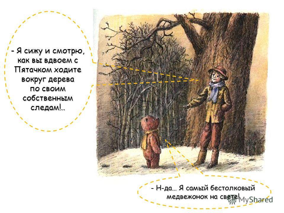 - Я сижу и смотрю, как вы вдвоем с Пятачком ходите вокруг дерева по своим собственным следам!.. - Н-да… Я самый бестолковый медвежонок на свете!