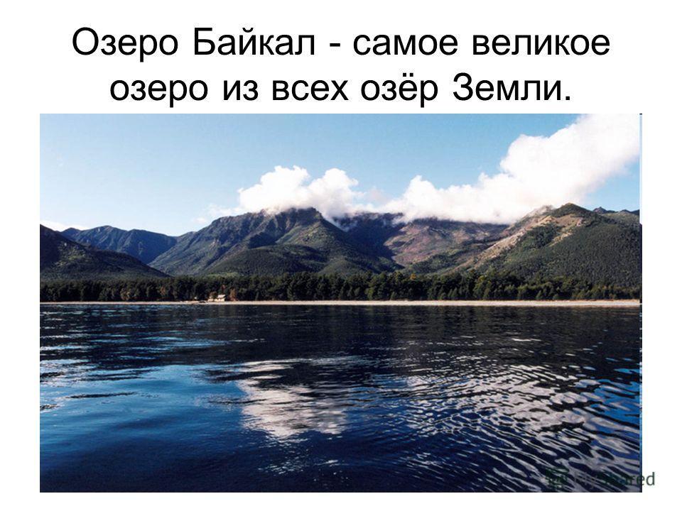 Озеро Байкал - самое великое озеро из всех озёр Земли.