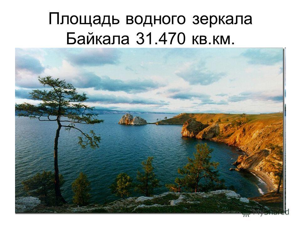 Площадь водного зеркала Байкала 31.470 кв.км.