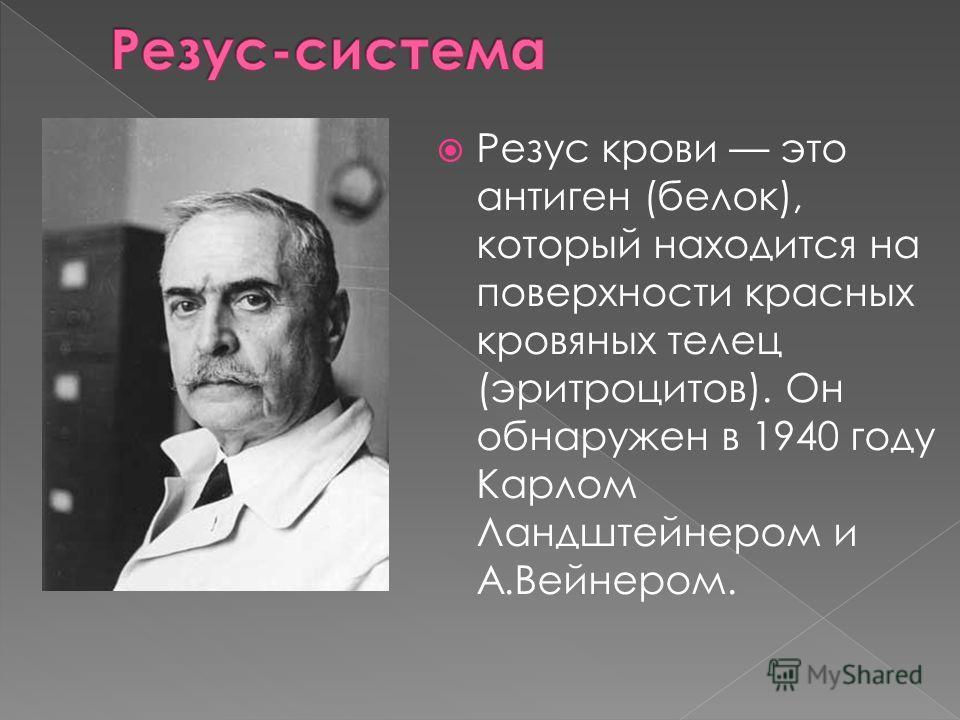Резус крови это антиген (белок), который находится на поверхности красных кровяных телец (эритроцитов). Он обнаружен в 1940 году Карлом Ландштейнером и А.Вейнером.