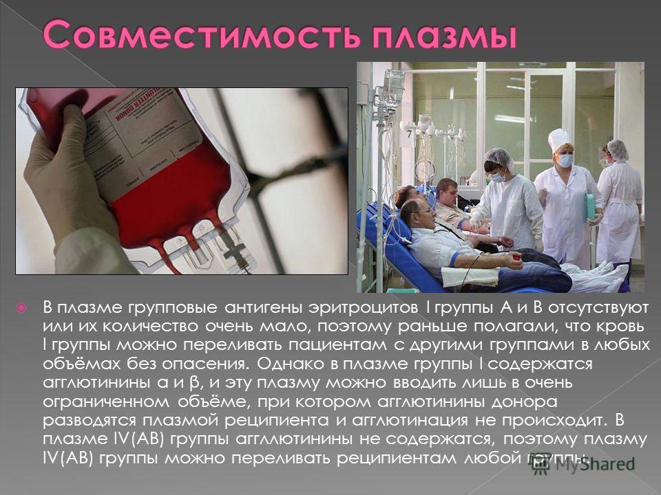 В плазме групповые антигены эритроцитов I группы A и B отсутствуют или их количество очень мало, поэтому раньше полагали, что кровь I группы можно переливать пациентам с другими группами в любых объёмах без опасения. Однако в плазме группы I содержат