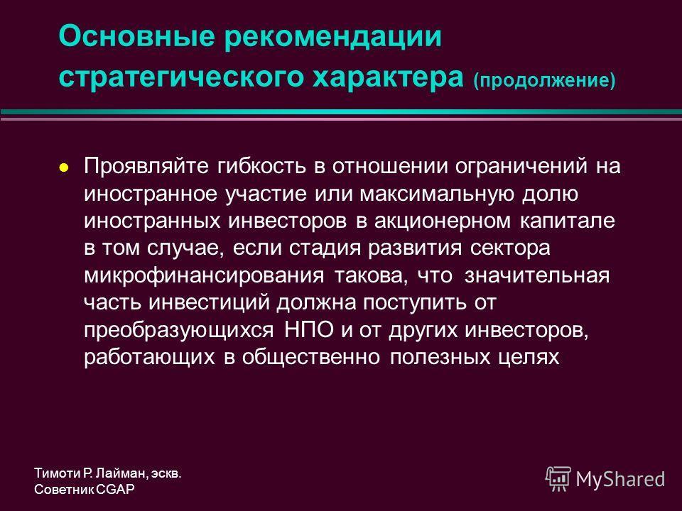 Основные рекомендации стратегического характера (продолжение) l Проявляйте гибкость в отношении ограничений на иностранное участие или максимальную долю иностранных инвесторов в акционерном капитале в том случае, если стадия развития сектора микрофин