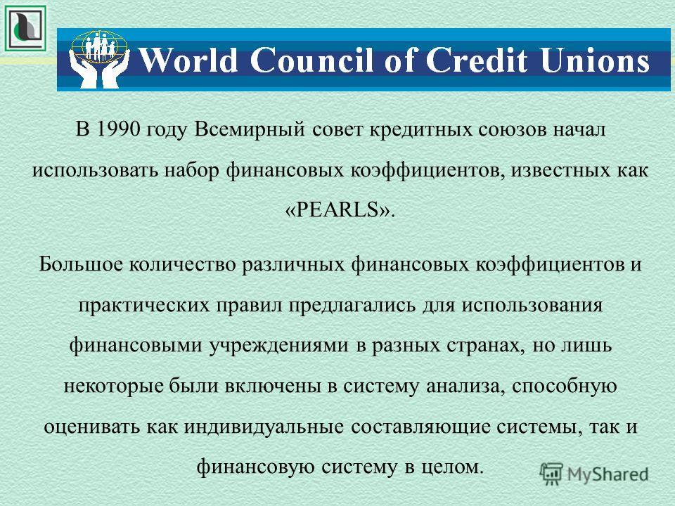 В 1990 году Всемирный совет кредитных союзов начал использовать набор финансовых коэффициентов, известных как «PEARLS». Большое количество различных финансовых коэффициентов и практических правил предлагались для использования финансовыми учреждениям