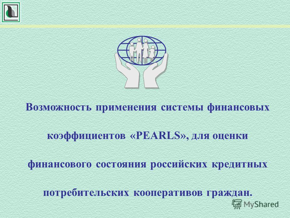 Возможность применения системы финансовых коэффициентов «PEARLS», для оценки финансового состояния российских кредитных потребительских кооперативов граждан.