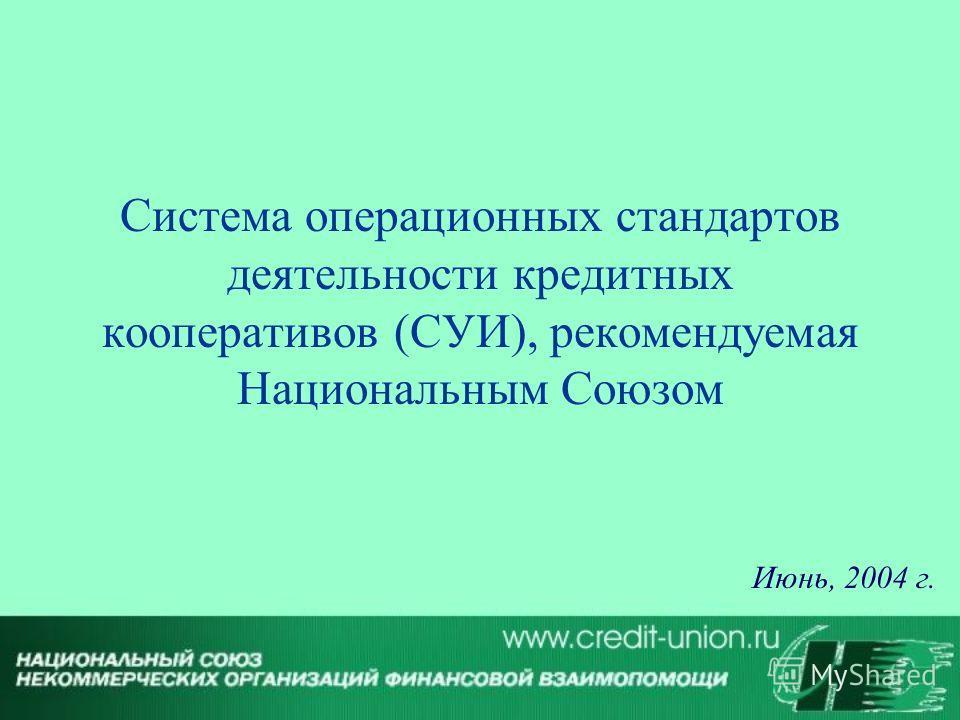 Система операционных стандартов деятельности кредитных кооперативов (СУИ), рекомендуемая Национальным Союзом Июнь, 2004 г.