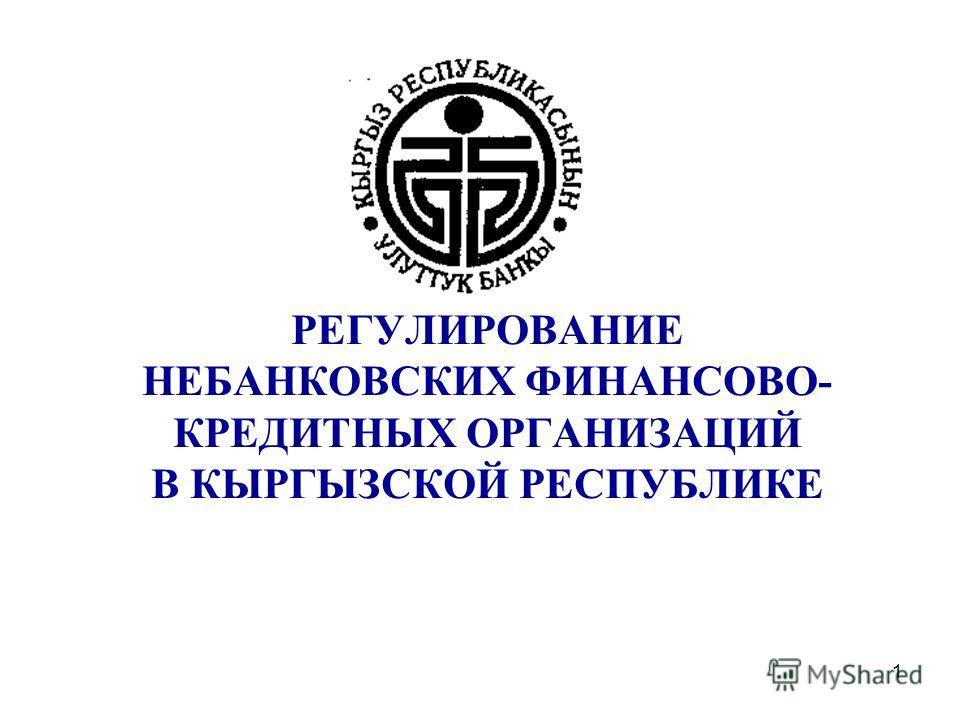 1 РЕГУЛИРОВАНИЕ НЕБАНКОВСКИХ ФИНАНСОВО- КРЕДИТНЫХ ОРГАНИЗАЦИЙ В КЫРГЫЗСКОЙ РЕСПУБЛИКЕ
