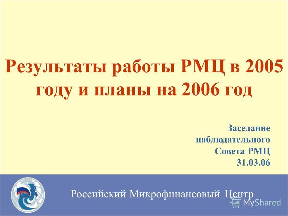 Российский Микрофинансовый Центр Результаты работы РМЦ в 2005 году и планы на 2006 год Заседание наблюдательного Совета РМЦ 31.03.06