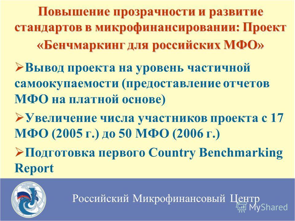 Российский Микрофинансовый Центр Повышение прозрачности и развитие стандартов в микрофинансировании: Проект «Бенчмаркинг для российских МФО» Вывод проекта на уровень частичной самоокупаемости (предоставление отчетов МФО на платной основе) Увеличение