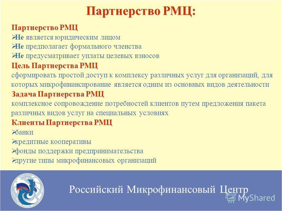 Российский Микрофинансовый Центр Партнерство РМЦ Не является юридическим лицом Не предполагает формального членства Не предусматривает уплаты целевых взносов Цель Партнерства РМЦ сформировать простой доступ к комплексу различных услуг для организаций