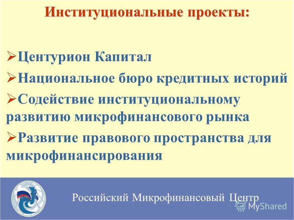 Российский Микрофинансовый Центр Институциональные проекты: Центурион Капитал Национальное бюро кредитных историй Содействие институциональному развитию микрофинансового рынка Развитие правового пространства для микрофинансирования