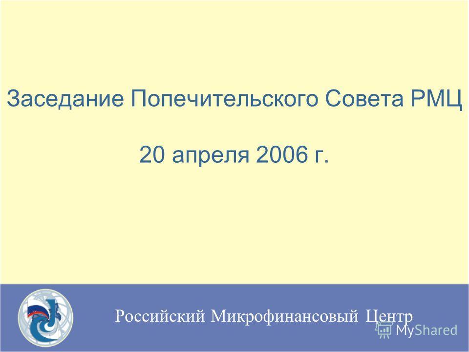 Российский Микрофинансовый Центр Заседание Попечительского Совета РМЦ 20 апреля 2006 г.