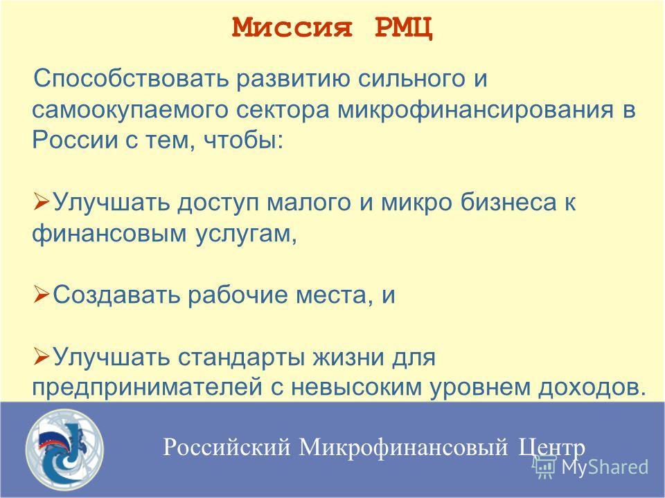 Российский Микрофинансовый Центр Миссия РМЦ Способствовать развитию сильного и самоокупаемого сектора микрофинансирования в России с тем, чтобы: Улучшать доступ малого и микро бизнеса к финансовым услугам, Создавать рабочие места, и Улучшать стандарт