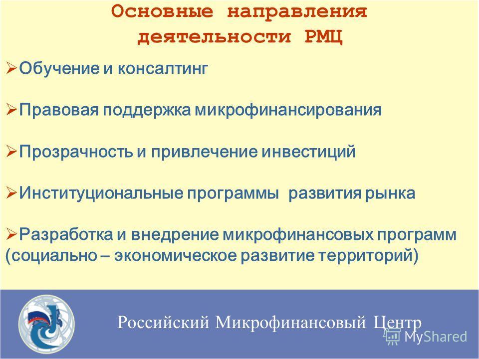 Российский Микрофинансовый Центр Основные направления деятельности РМЦ Обучение и консалтинг Правовая поддержка микрофинансирования Прозрачность и привлечение инвестиций Институциональные программы развития рынка Разработка и внедрение микрофинансовы