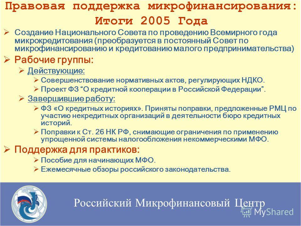Российский Микрофинансовый Центр Правовая поддержка микрофинансирования: Итоги 2005 Года Создание Национального Совета по проведению Всемирного года микрокредитования (преобразуется в постоянный Совет по микрофинансированию и кредитованию малого пред