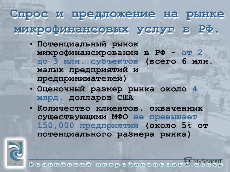 Спрос и предложение на рынке микрофинансовых услуг в РФ. Потенциальный рынок микрофинансирования в РФ - от 2 до 3 млн. субъектов (всего 6 млн. малых предприятий и предпринимателей) Оценочный размер рынка около 4 млрд. долларов США Количество клиентов