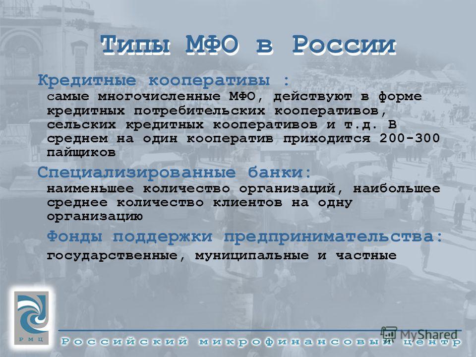 Типы МФО в России Кредитные кооперативы : с амые многочисленные МФО, действуют в форме кредитных потребительских кооперативов, сельских кредитных кооперативов и т.д. В среднем на один кооператив приходится 200-300 пайщиков Специализированные банки: н