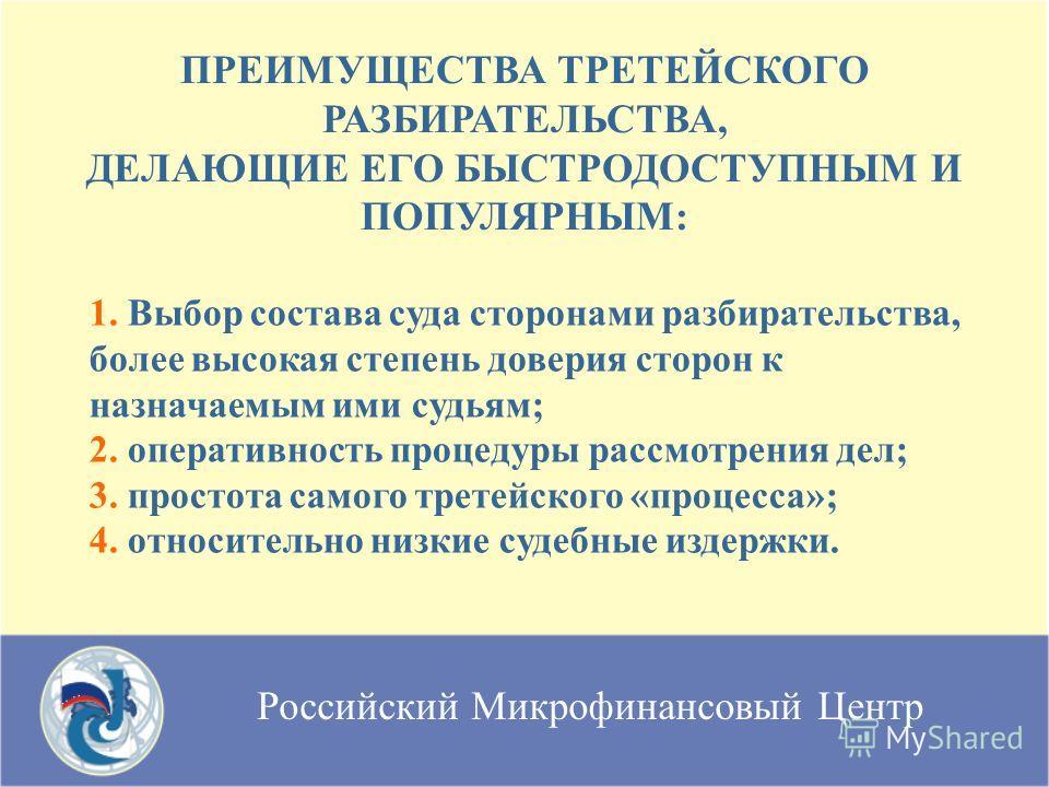 Российский Микрофинансовый Центр ПРЕИМУЩЕСТВА ТРЕТЕЙСКОГО РАЗБИРАТЕЛЬСТВА, ДЕЛАЮЩИЕ ЕГО БЫСТРОДОСТУПНЫМ И ПОПУЛЯРНЫМ: 1. Выбор состава суда сторонами разбирательства, более высокая степень доверия сторон к назначаемым ими судьям; 2. оперативность про