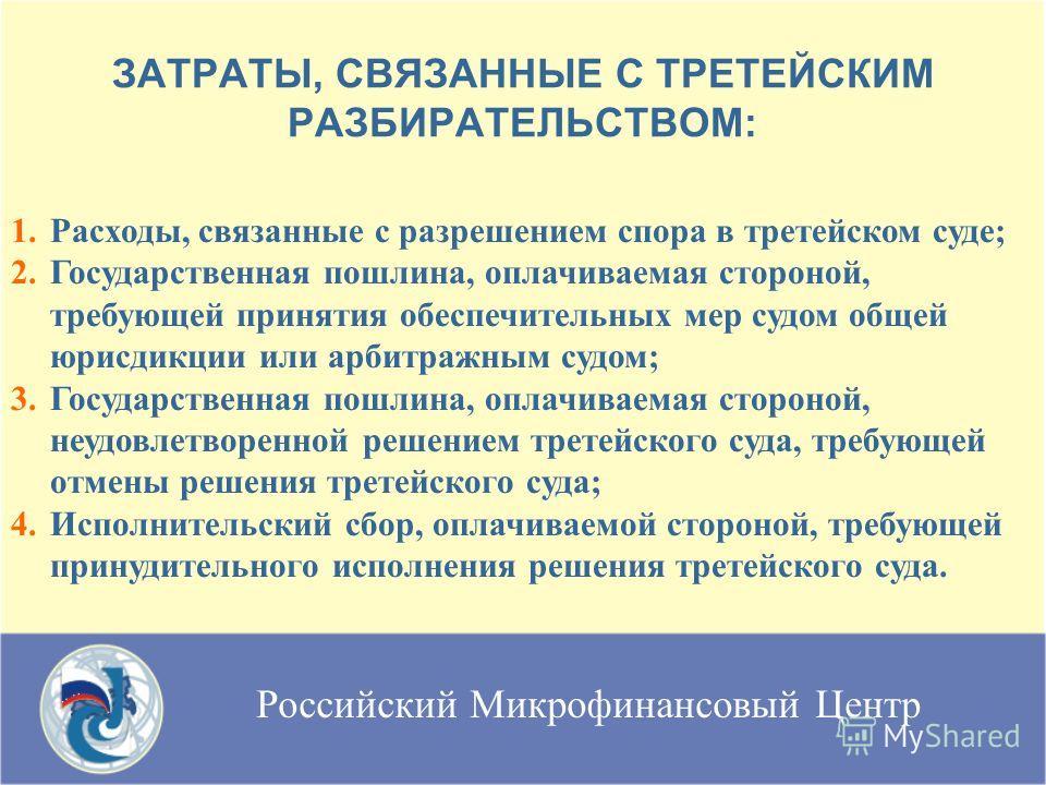 Российский Микрофинансовый Центр ЗАТРАТЫ, СВЯЗАННЫЕ С ТРЕТЕЙСКИМ РАЗБИРАТЕЛЬСТВОМ: 1. 1.Расходы, связанные с разрешением спора в третейском суде; 2. 2.Государственная пошлина, оплачиваемая стороной, требующей принятия обеспечительных мер судом общей