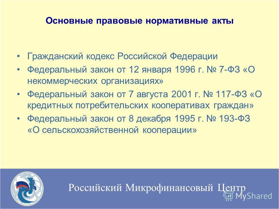 Российский Микрофинансовый Центр Основные правовые нормативные акты Гражданский кодекс Российской Федерации Федеральный закон от 12 января 1996 г. 7-ФЗ «О некоммерческих организациях» Федеральный закон от 7 августа 2001 г. 117-ФЗ «О кредитных потреби