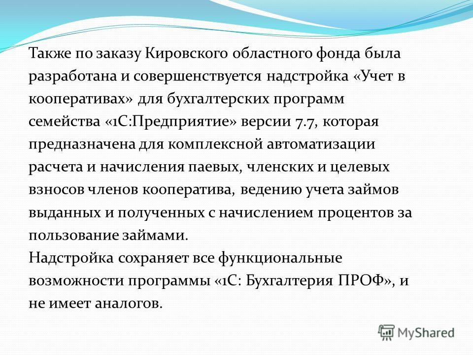 Также по заказу Кировского областного фонда была разработана и совершенствуется надстройка «Учет в кооперативах» для бухгалтерских программ семейства «1С:Предприятие» версии 7.7, которая предназначена для комплексной автоматизации расчета и начислени
