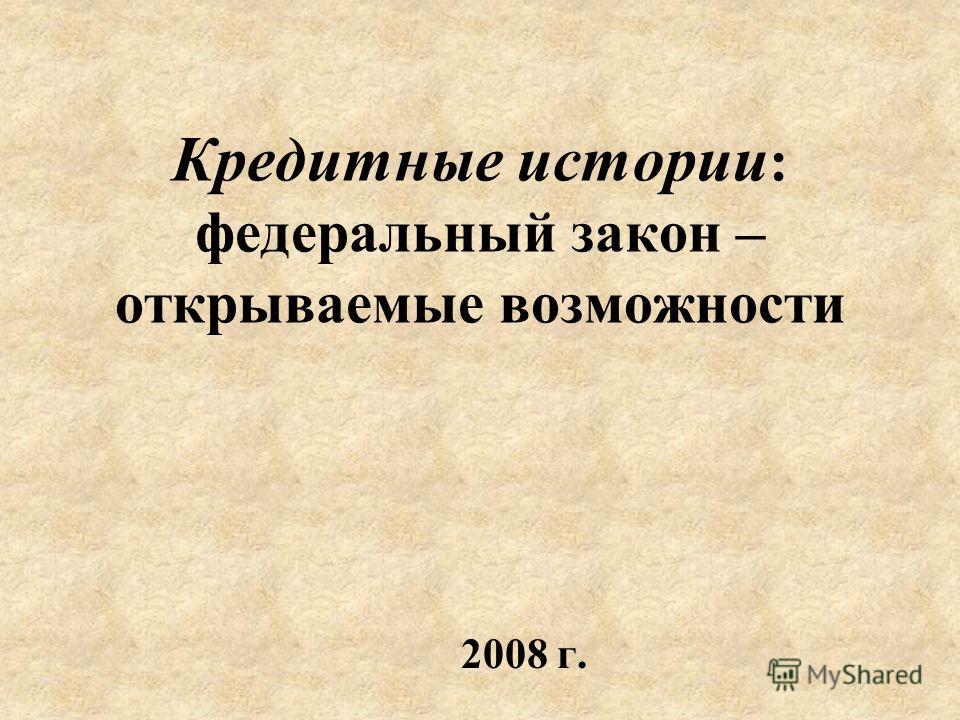 Кредитные истории : федеральный закон – открываемые возможности 2008 г.