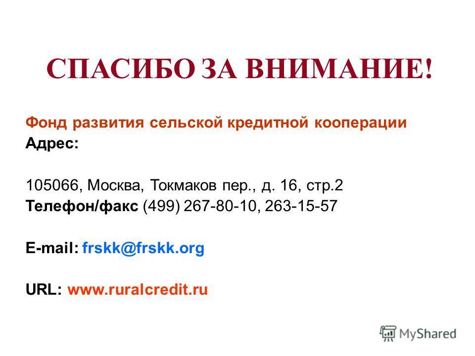 СПАСИБО ЗА ВНИМАНИЕ! Фонд развития сельской кредитной кооперации Адрес: 105066, Москва, Токмаков пер., д. 16, стр.2 Телефон/факс (499) 267-80-10, 263-15-57 E-mail: frskk@frskk.org URL: www.ruralcredit.ru