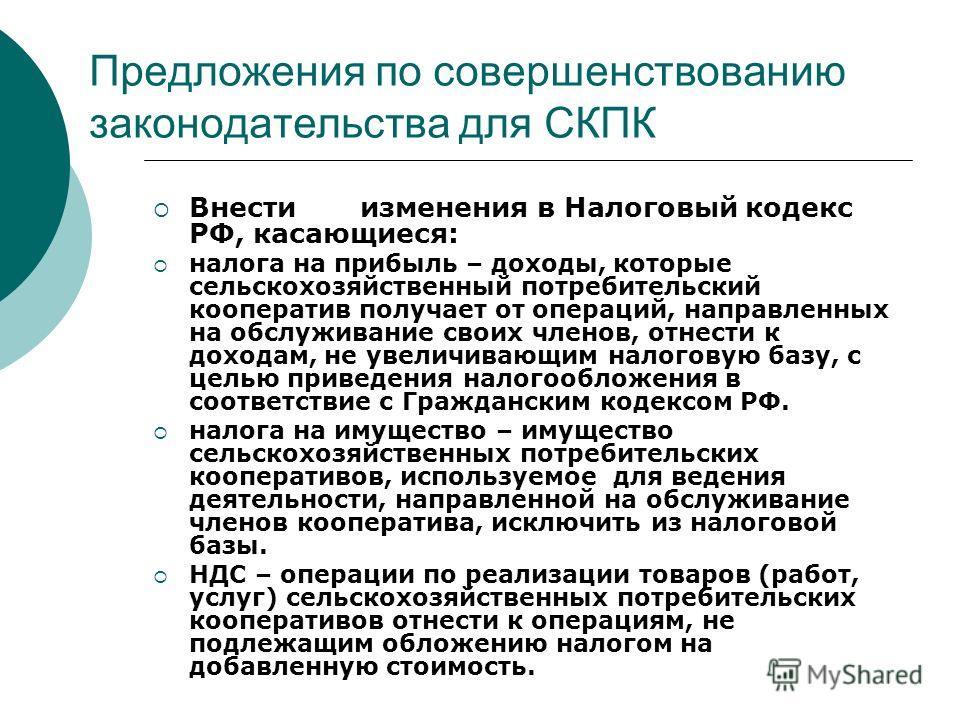 Предложения по совершенствованию законодательства для СКПК Внести изменения в Налоговый кодекс РФ, касающиеся: налога на прибыль – доходы, которые сельскохозяйственный потребительский кооператив получает от операций, направленных на обслуживание свои