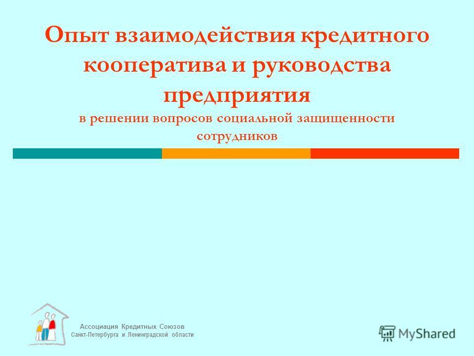 Ассоциация Кредитных Союзов Санкт-Петербурга и Ленинградской области Опыт взаимодействия кредитного кооператива и руководства предприятия в решении вопросов социальной защищенности сотрудников
