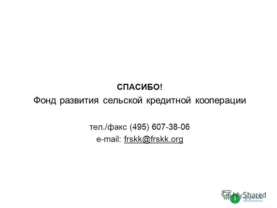 СПАСИБО! Фонд развития сельской кредитной кооперации тел./факс (495) 607-38-06 e-mail: frskk@frskk.org