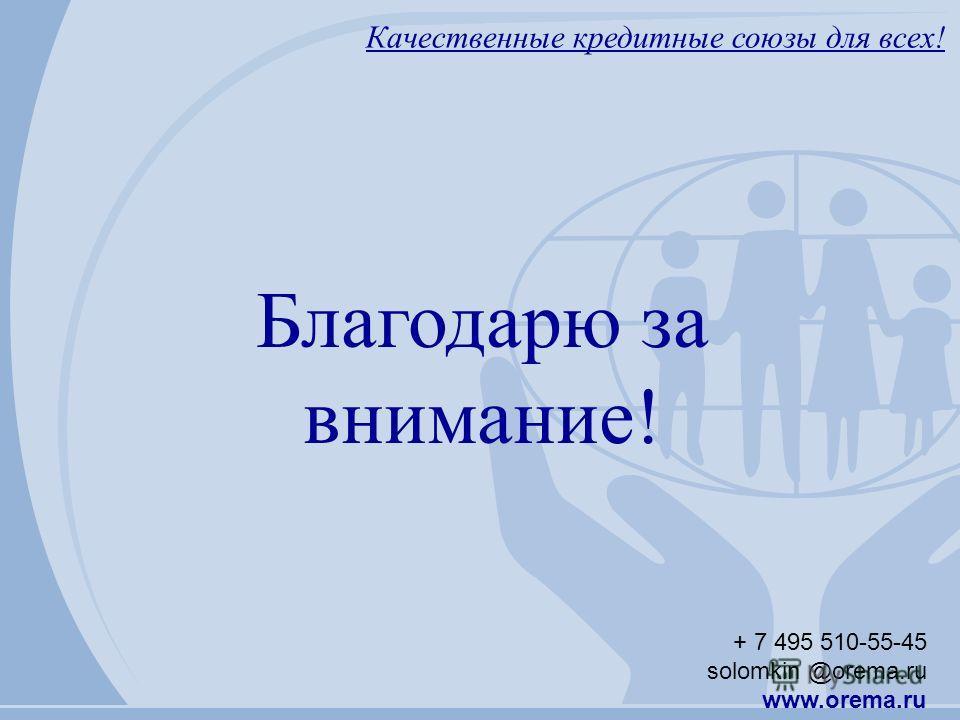 Качественные кредитные союзы для всех! + 7 495 510-55-45 solomkin @orema.ru www.orema.ru Благодарю за внимание!